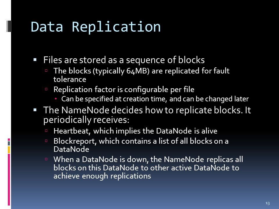 Data Replication  Files are stored as a sequence of blocks  The blocks (typically 64MB) are replicated for fault tolerance  Replication factor is configurable per file  Can be specified at creation time, and can be changed later  The NameNode decides how to replicate blocks.