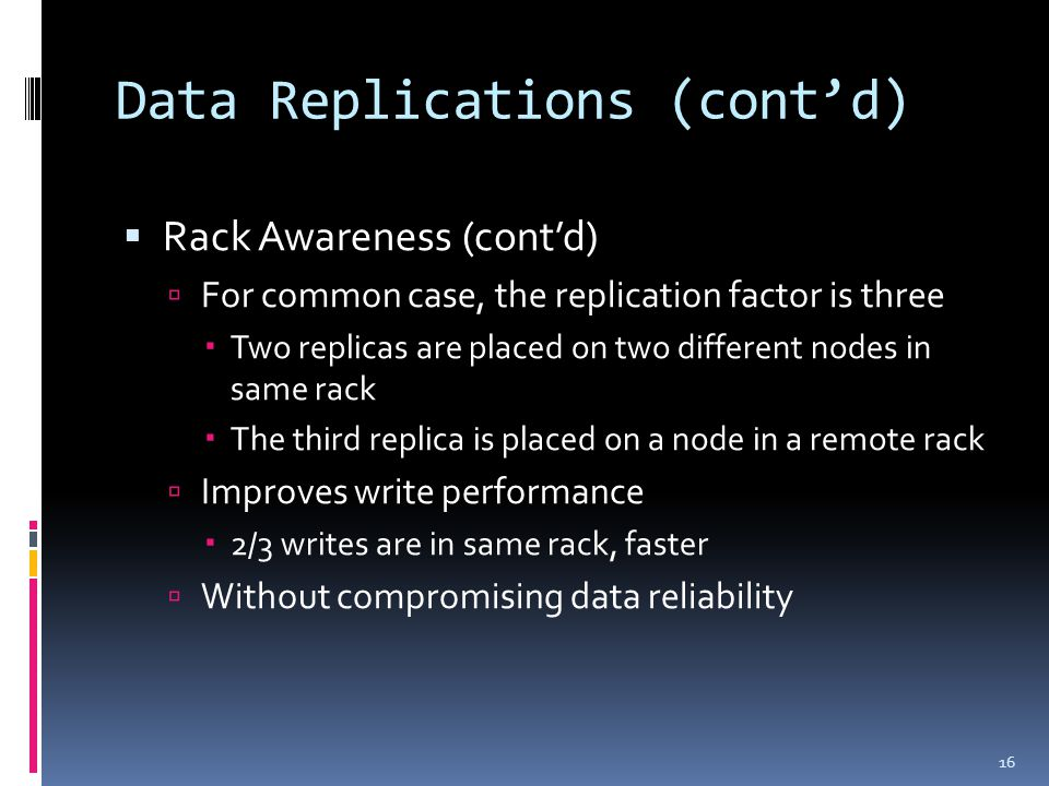 Data Replications (cont'd)  Rack Awareness (cont'd)  For common case, the replication factor is three  Two replicas are placed on two different nod