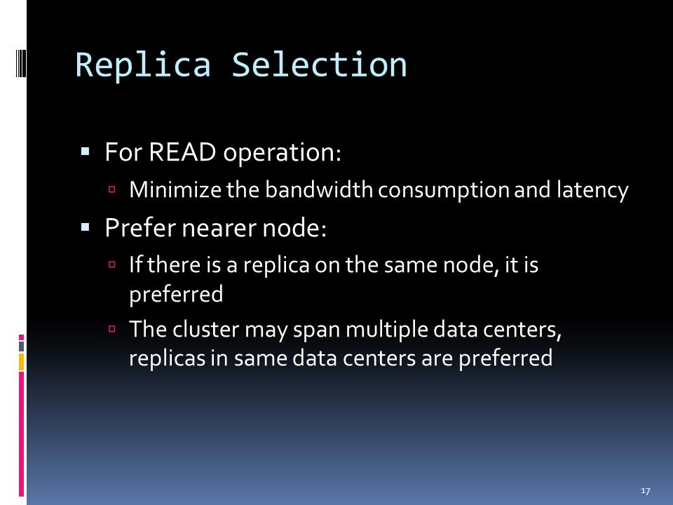 Replica Selection  For READ operation:  Minimize the bandwidth consumption and latency  Prefer nearer node:  If there is a replica on the same node, it is preferred  The cluster may span multiple data centers, replicas in same data centers are preferred 17