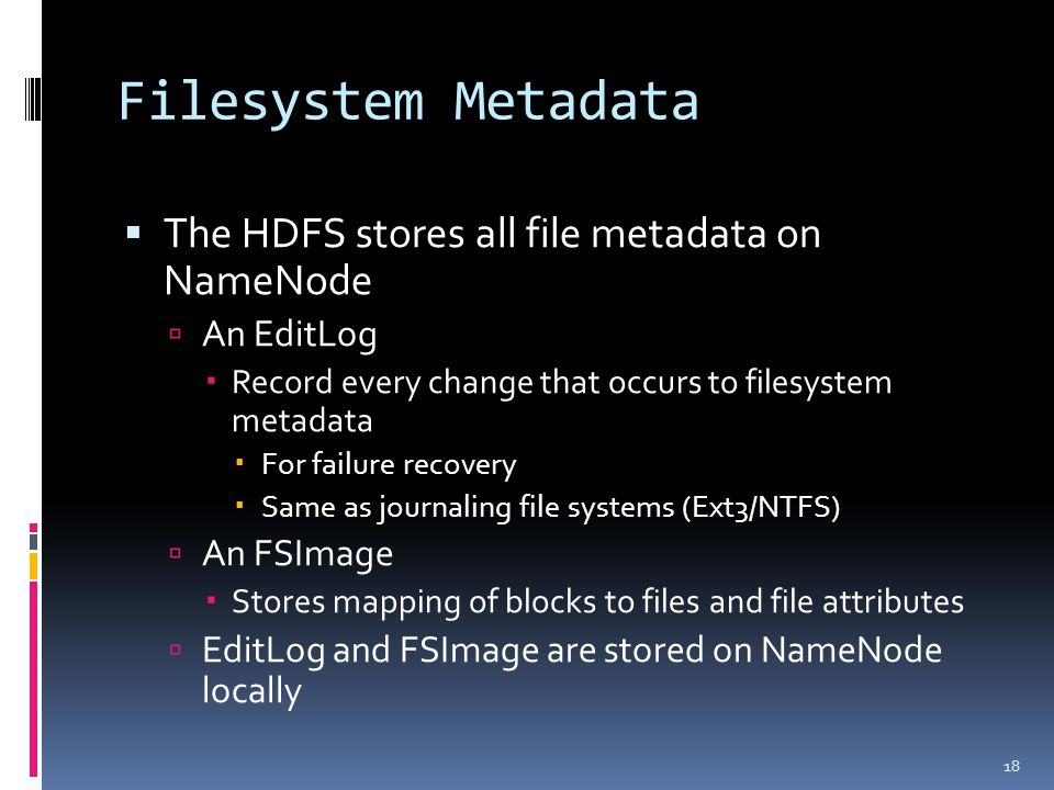 Filesystem Metadata  The HDFS stores all file metadata on NameNode  An EditLog  Record every change that occurs to filesystem metadata  For failur