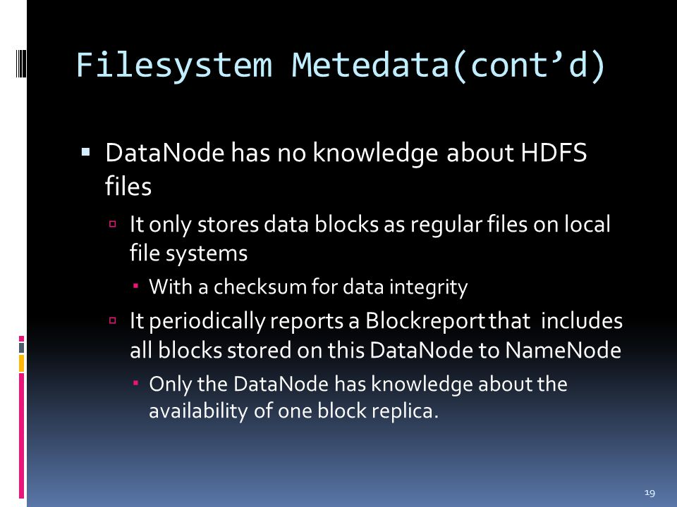 Filesystem Metedata(cont'd)  DataNode has no knowledge about HDFS files  It only stores data blocks as regular files on local file systems  With a