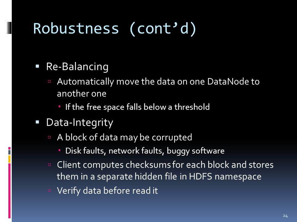 Robustness (cont'd)  Re-Balancing  Automatically move the data on one DataNode to another one  If the free space falls below a threshold  Data-Int