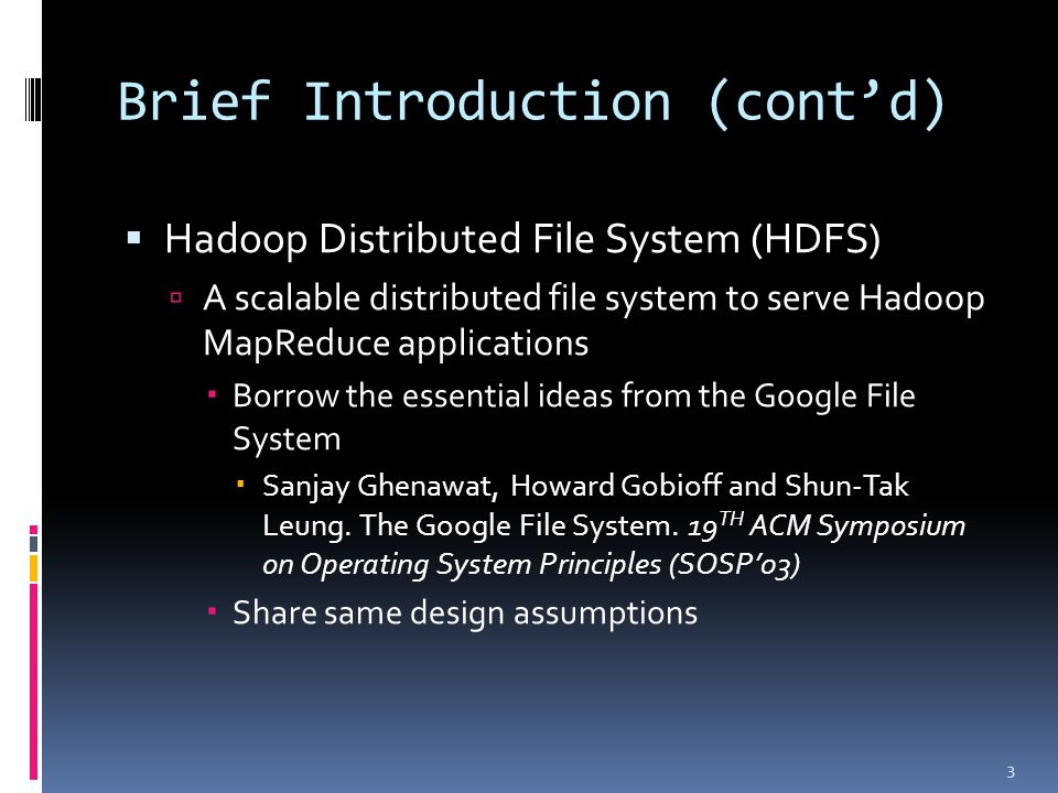 Brief Introduction (cont'd)  Hadoop Distributed File System (HDFS)  A scalable distributed file system to serve Hadoop MapReduce applications  Borrow the essential ideas from the Google File System  Sanjay Ghenawat, Howard Gobioff and Shun-Tak Leung.