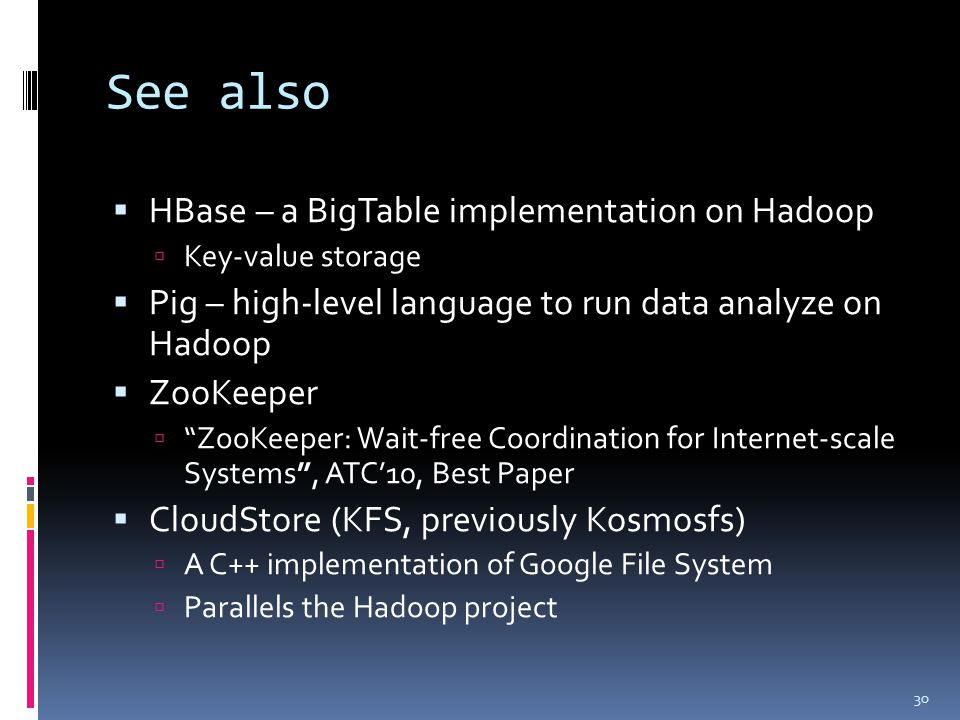 See also  HBase – a BigTable implementation on Hadoop  Key-value storage  Pig – high-level language to run data analyze on Hadoop  ZooKeeper  ZooKeeper: Wait-free Coordination for Internet-scale Systems , ATC'10, Best Paper  CloudStore (KFS, previously Kosmosfs)  A C++ implementation of Google File System  Parallels the Hadoop project 30