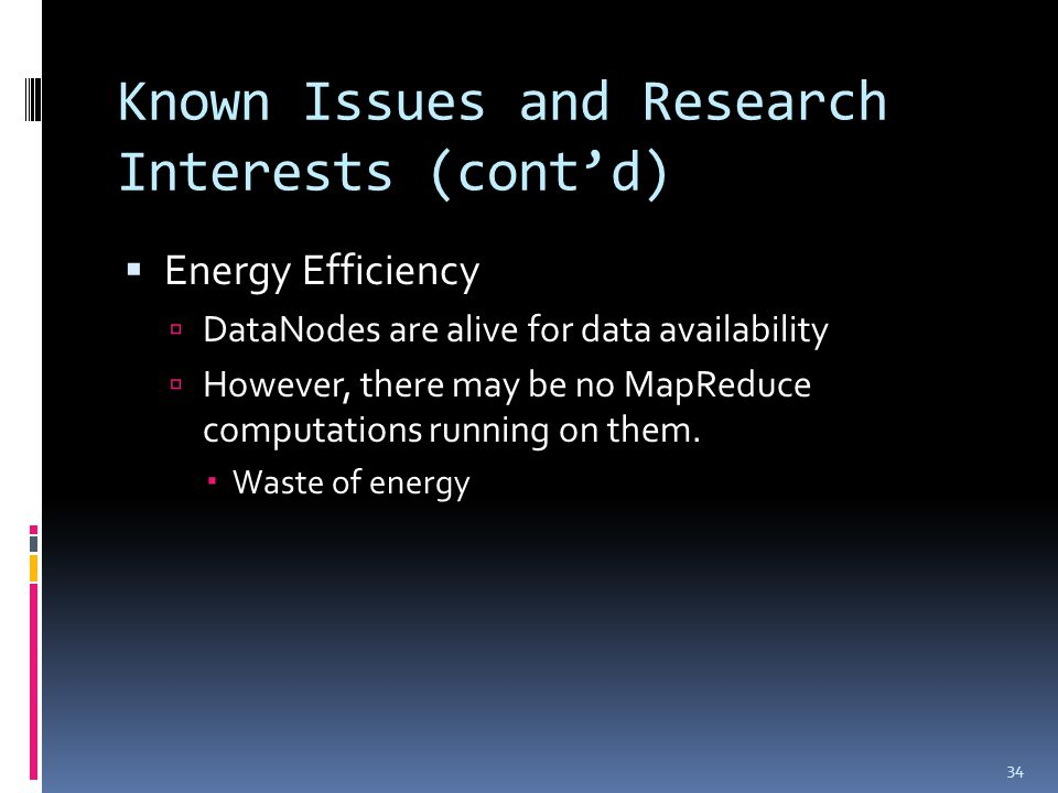 Known Issues and Research Interests (cont'd)  Energy Efficiency  DataNodes are alive for data availability  However, there may be no MapReduce computations running on them.