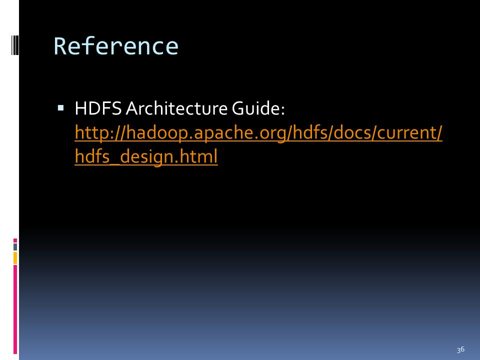 Reference  HDFS Architecture Guide: http://hadoop.apache.org/hdfs/docs/current/ hdfs_design.html http://hadoop.apache.org/hdfs/docs/current/ hdfs_des