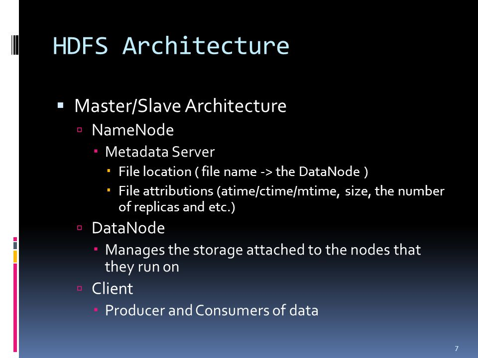 HDFS Architecture  Master/Slave Architecture  NameNode  Metadata Server  File location ( file name -> the DataNode )  File attributions (atime/ct