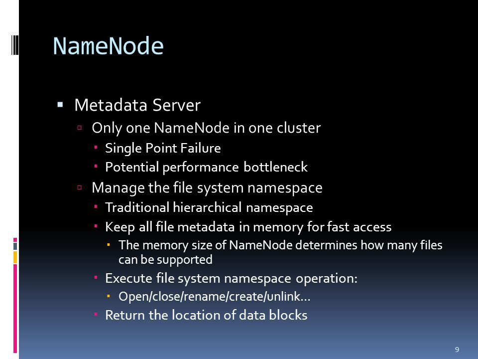 NameNode  Metadata Server  Only one NameNode in one cluster  Single Point Failure  Potential performance bottleneck  Manage the file system namespace  Traditional hierarchical namespace  Keep all file metadata in memory for fast access  The memory size of NameNode determines how many files can be supported  Execute file system namespace operation:  Open/close/rename/create/unlink…  Return the location of data blocks 9