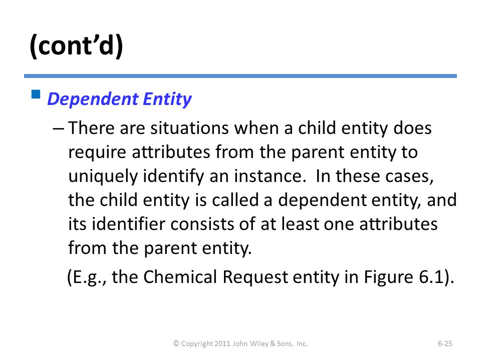 (cont'd)  Dependent Entity – There are situations when a child entity does require attributes from the parent entity to uniquely identify an instance