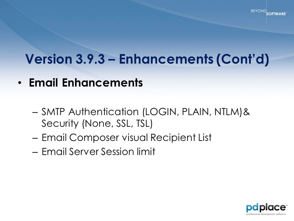 Version 3.9.3 – Enhancements (Cont'd) Email Enhancements – SMTP Authentication (LOGIN, PLAIN, NTLM)& Security (None, SSL, TSL) – Email Composer visual Recipient List – Email Server Session limit