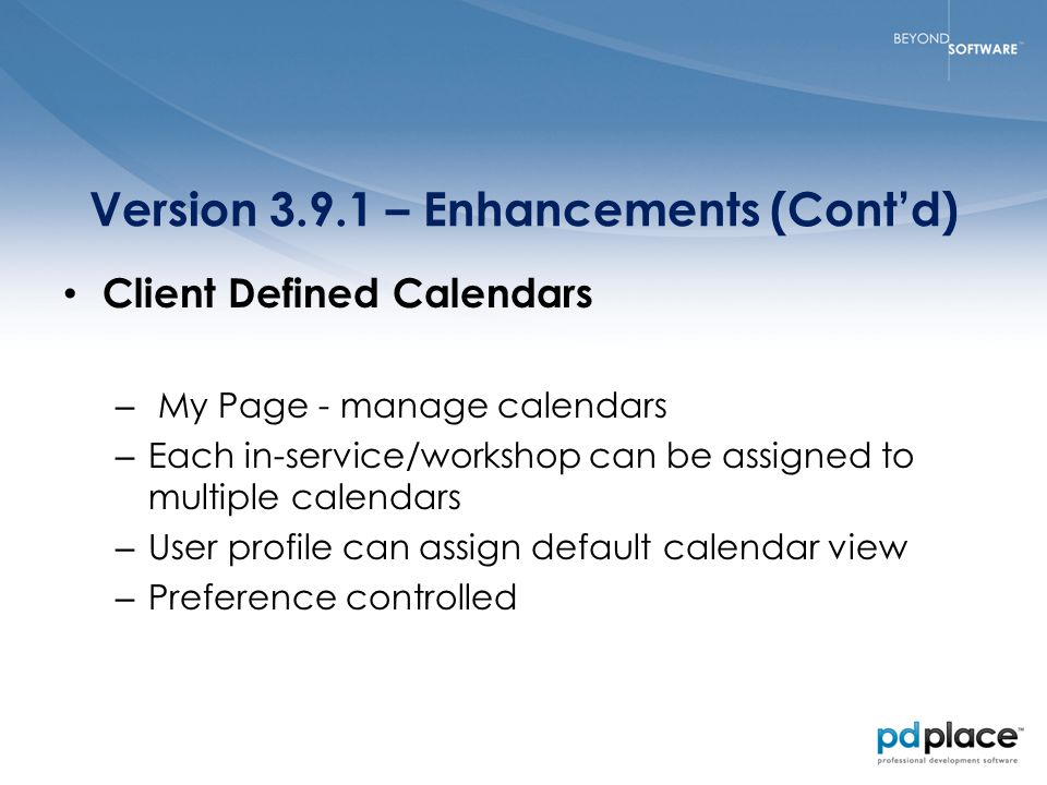 Version 3.9.1 – Enhancements (Cont'd) Client Defined Calendars – My Page - manage calendars – Each in-service/workshop can be assigned to multiple calendars – User profile can assign default calendar view – Preference controlled