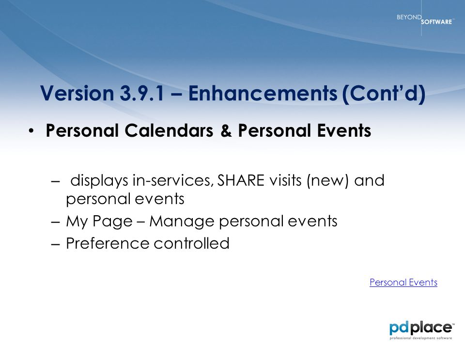 Version 3.9.1 – Enhancements (Cont'd) Personal Calendars & Personal Events – displays in-services, SHARE visits (new) and personal events – My Page – Manage personal events – Preference controlled Personal Events