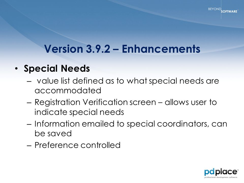 Version 3.9.2 – Enhancements Special Needs – value list defined as to what special needs are accommodated – Registration Verification screen – allows user to indicate special needs – Information emailed to special coordinators, can be saved – Preference controlled
