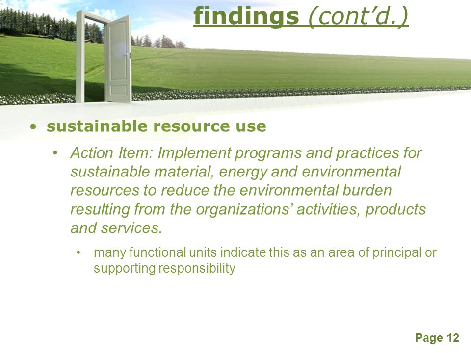 Powerpoint Templates Page 12 findings (cont'd.) sustainable resource use Action Item: Implement programs and practices for sustainable material, energy and environmental resources to reduce the environmental burden resulting from the organizations' activities, products and services.