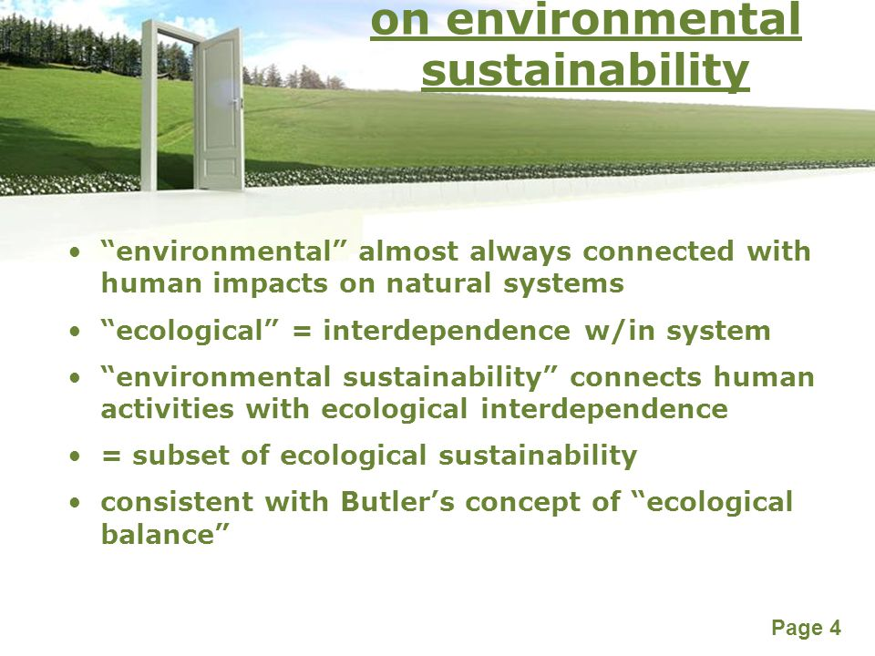 Powerpoint Templates Page 4 on environmental sustainability environmental almost always connected with human impacts on natural systems ecological = interdependence w/in system environmental sustainability connects human activities with ecological interdependence = subset of ecological sustainability consistent with Butler's concept of ecological balance
