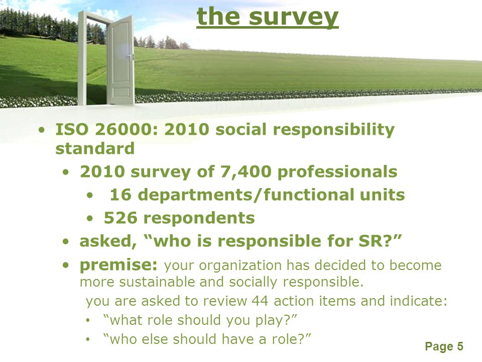 Powerpoint Templates Page 5 the survey ISO 26000: 2010 social responsibility standard 2010 survey of 7,400 professionals 16 departments/functional units 526 respondents asked, who is responsible for SR? premise: your organization has decided to become more sustainable and socially responsible.
