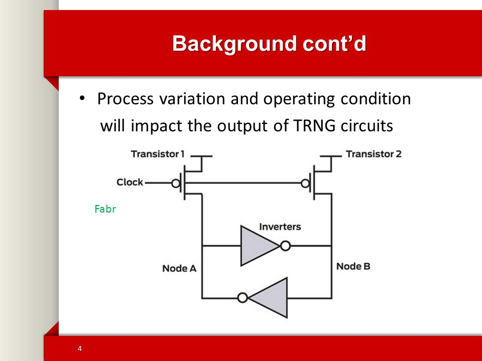 Background cont'd Process variation and operating condition will impact the output of TRNG circuits TRNG 1 0 Temperature Fabrication defect Operating voltage 4