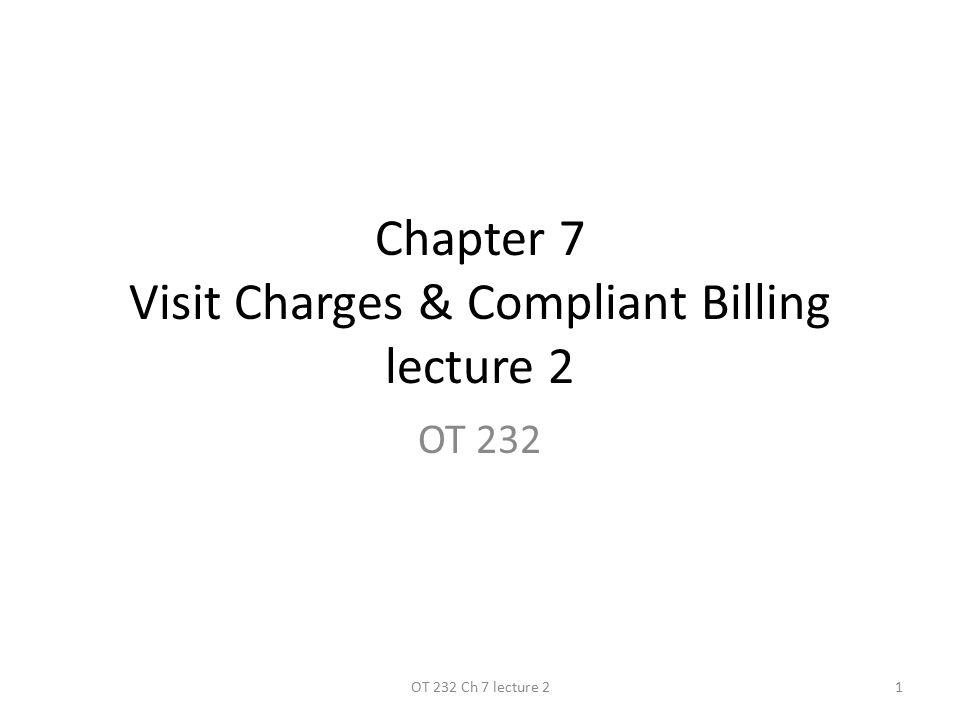 Chapter 7 Visit Charges & Compliant Billing lecture 2 OT 232 1OT 232 Ch 7 lecture 2