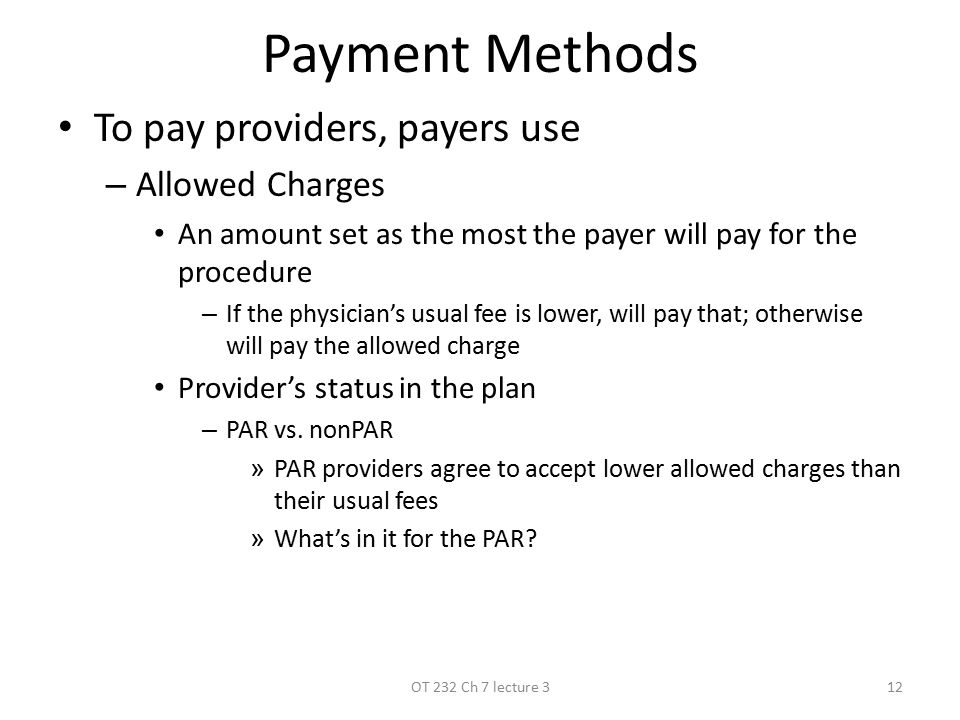Payment Methods To pay providers, payers use –A–Allowed Charges An amount set as the most the payer will pay for the procedure –I–If the physician's usual fee is lower, will pay that; otherwise will pay the allowed charge Provider's status in the plan –P–PAR vs.
