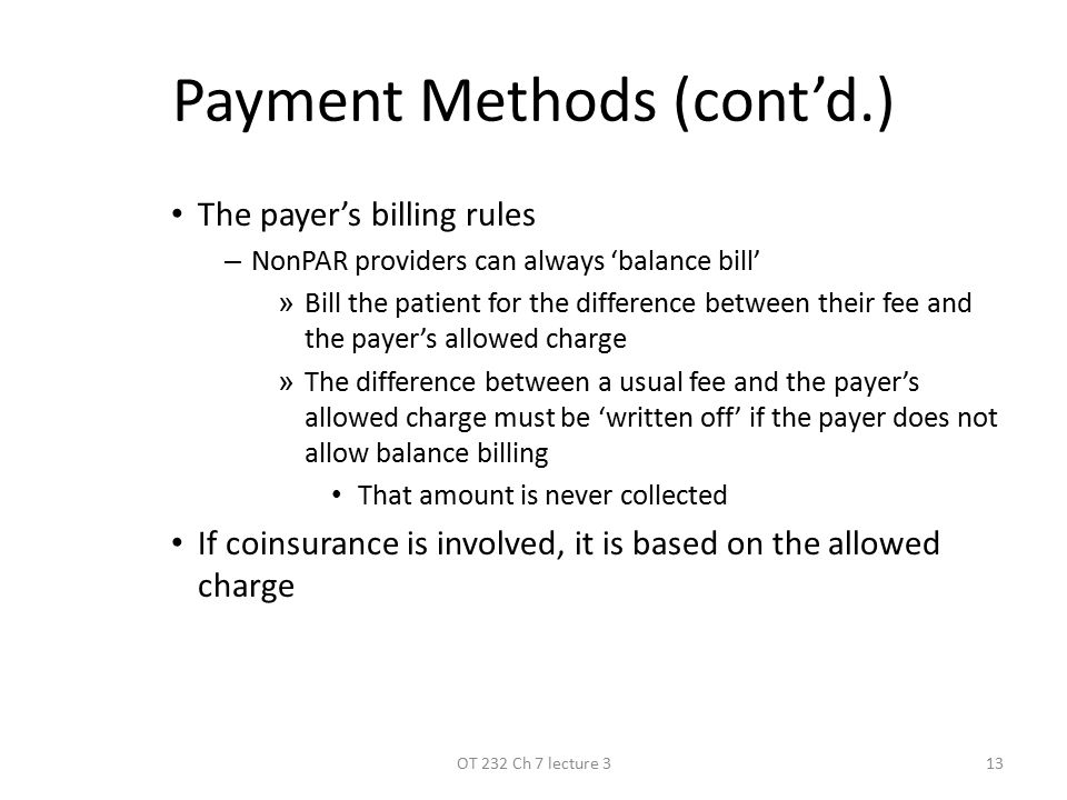Payment Methods (cont'd.) The payer's billing rules –N–NonPAR providers can always 'balance bill' »B»Bill the patient for the difference between their fee and the payer's allowed charge »T»The difference between a usual fee and the payer's allowed charge must be 'written off' if the payer does not allow balance billing That amount is never collected If coinsurance is involved, it is based on the allowed charge 13OT 232 Ch 7 lecture 3