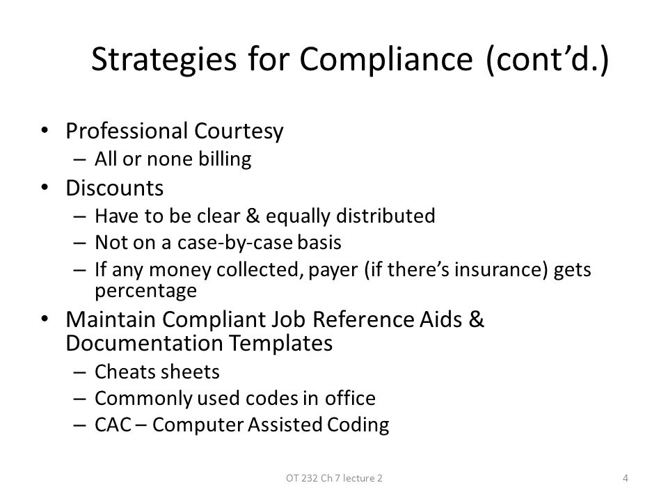 Strategies for Compliance (cont'd.) Professional Courtesy – All or none billing Discounts – Have to be clear & equally distributed – Not on a case-by-case basis – If any money collected, payer (if there's insurance) gets percentage Maintain Compliant Job Reference Aids & Documentation Templates – Cheats sheets – Commonly used codes in office – CAC – Computer Assisted Coding 4OT 232 Ch 7 lecture 2