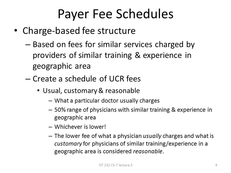 Payer Fee Schedules Charge-based fee structure –B–Based on fees for similar services charged by providers of similar training & experience in geographic area –C–Create a schedule of UCR fees Usual, customary & reasonable –W–What a particular doctor usually charges –5–50% range of physicians with similar training & experience in geographic area –W–Whichever is lower.