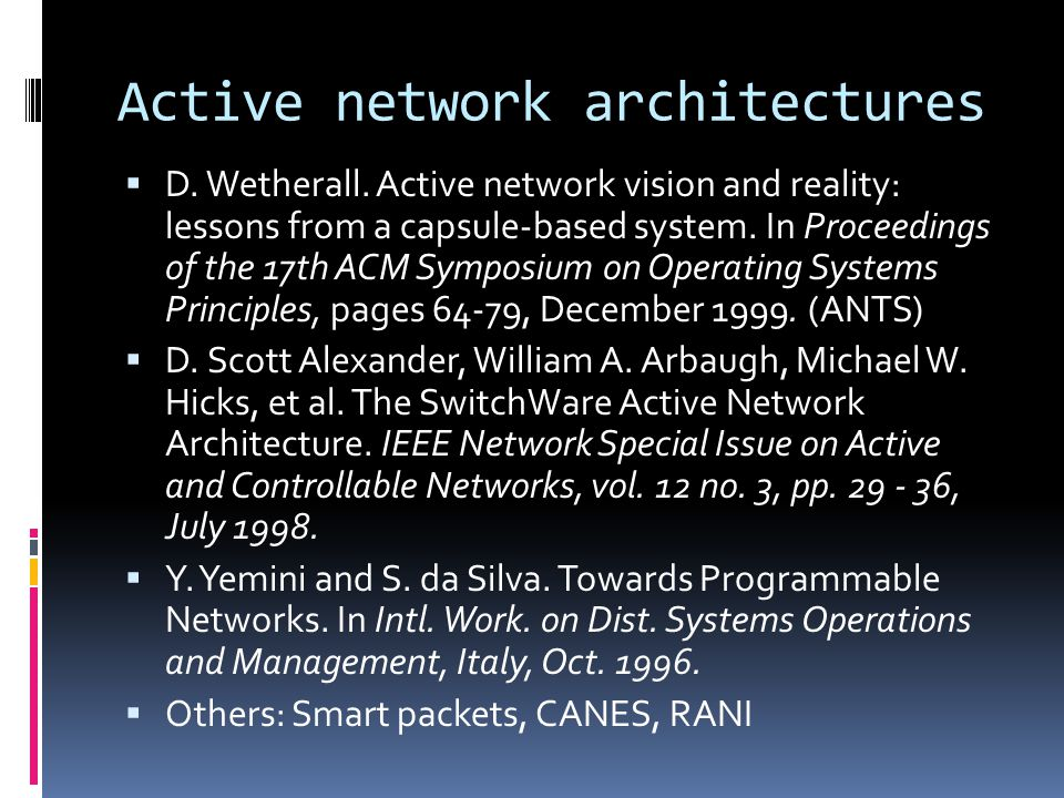 Active network architectures  D. Wetherall. Active network vision and reality: lessons from a capsule-based system. In Proceedings of the 17th ACM Sy