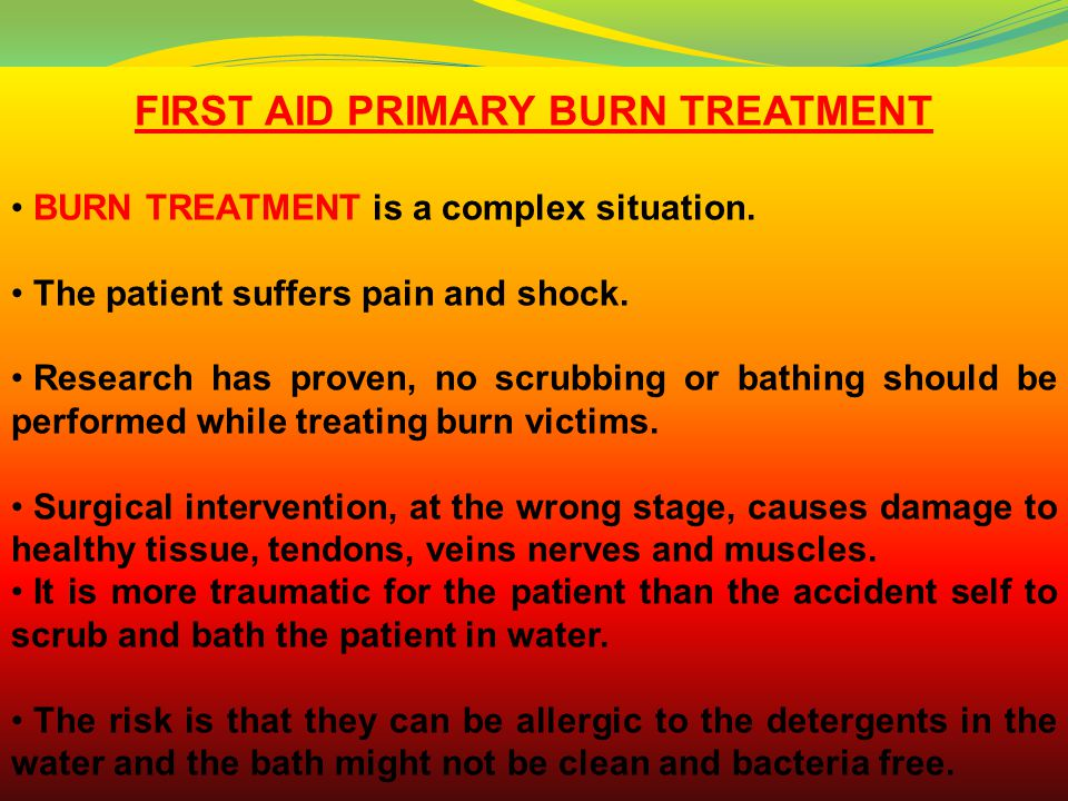 FIRST AID PRIMARY BURN TREATMENT BURN TREATMENT is a complex situation. The patient suffers pain and shock. Research has proven, no scrubbing or bathi