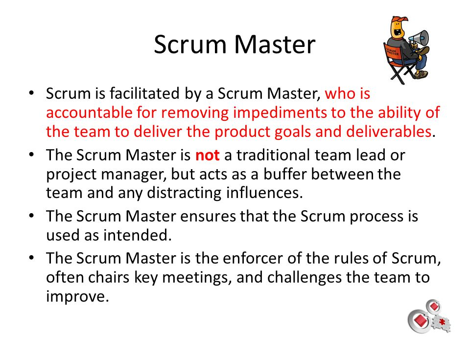 Scrum Master Scrum is facilitated by a Scrum Master, who is accountable for removing impediments to the ability of the team to deliver the product goa