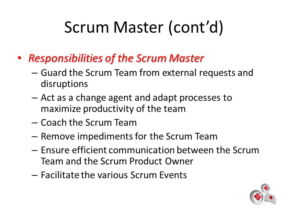 Scrum Master (cont'd) Responsibilities of the Scrum Master Responsibilities of the Scrum Master – Guard the Scrum Team from external requests and disr