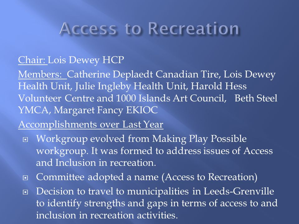 Chair: Lois Dewey HCP Members: Catherine Deplaedt Canadian Tire, Lois Dewey Health Unit, Julie Ingleby Health Unit, Harold Hess Volunteer Centre and 1000 Islands Art Council, Beth Steel YMCA, Margaret Fancy EKIOC Accomplishments over Last Year  Workgroup evolved from Making Play Possible workgroup.
