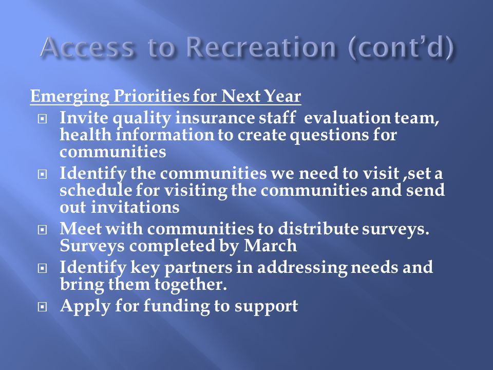 Emerging Priorities for Next Year  Invite quality insurance staff evaluation team, health information to create questions for communities  Identify the communities we need to visit,set a schedule for visiting the communities and send out invitations  Meet with communities to distribute surveys.