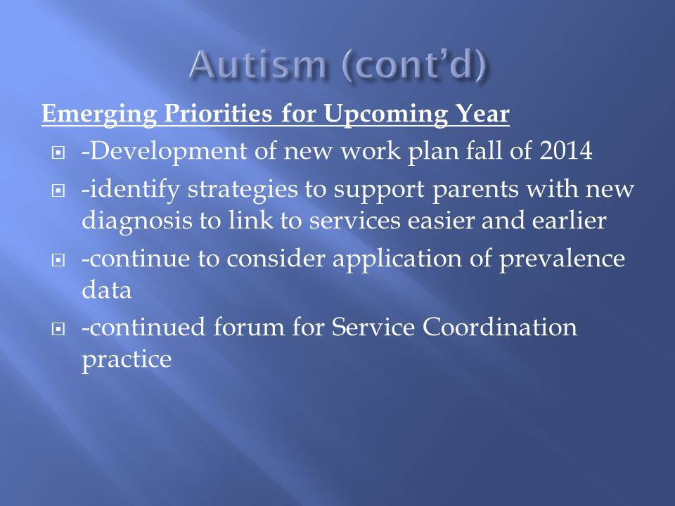 Emerging Priorities for Upcoming Year  -Development of new work plan fall of 2014  -identify strategies to support parents with new diagnosis to link to services easier and earlier  -continue to consider application of prevalence data  -continued forum for Service Coordination practice