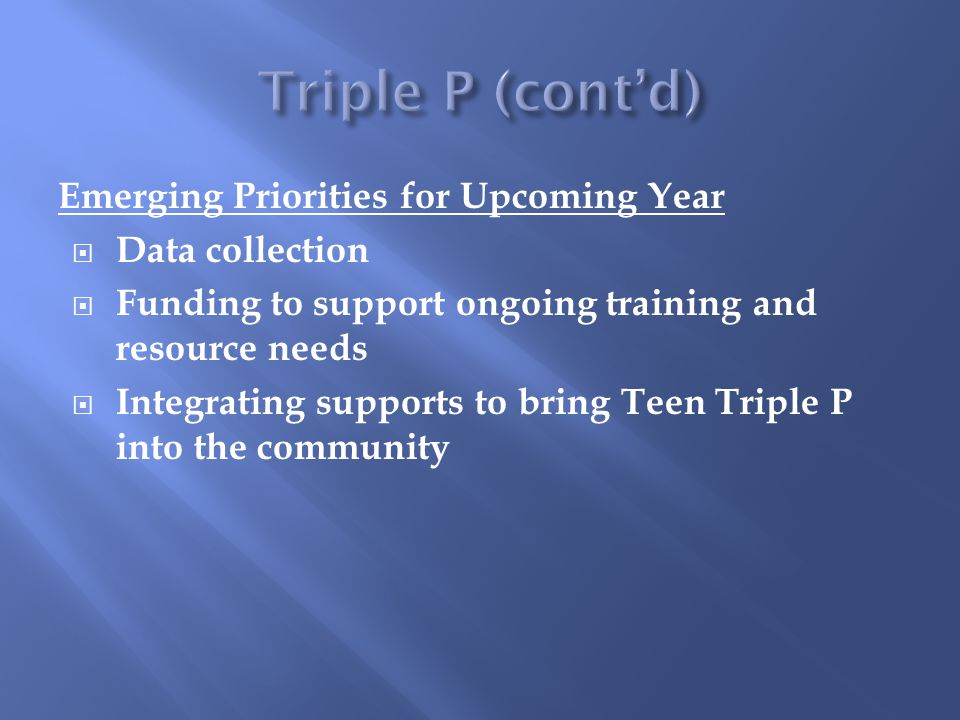 Emerging Priorities for Upcoming Year  Data collection  Funding to support ongoing training and resource needs  Integrating supports to bring Teen Triple P into the community