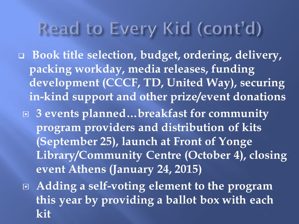  Book title selection, budget, ordering, delivery, packing workday, media releases, funding development (CCCF, TD, United Way), securing in-kind support and other prize/event donations  3 events planned…breakfast for community program providers and distribution of kits (September 25), launch at Front of Yonge Library/Community Centre (October 4), closing event Athens (January 24, 2015)  Adding a self-voting element to the program this year by providing a ballot box with each kit