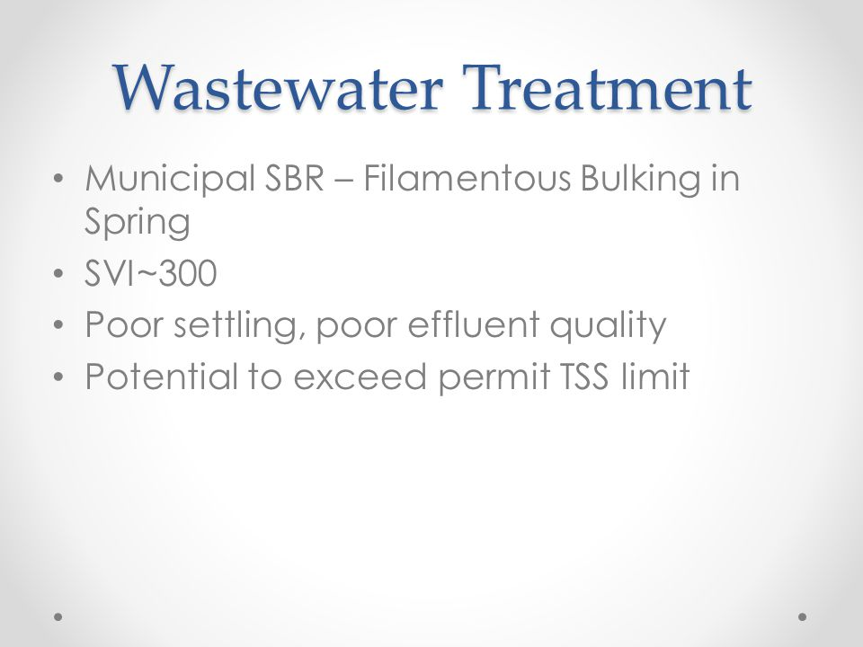 Wastewater Treatment Municipal SBR – Filamentous Bulking in Spring SVI~300 Poor settling, poor effluent quality Potential to exceed permit TSS limit