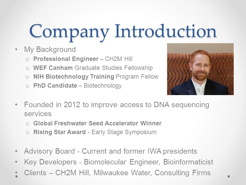 Company Introduction My Background o Professional Engineer – CH2M Hill o WEF Canham Graduate Studies Fellowship o NIH Biotechnology Training Program F