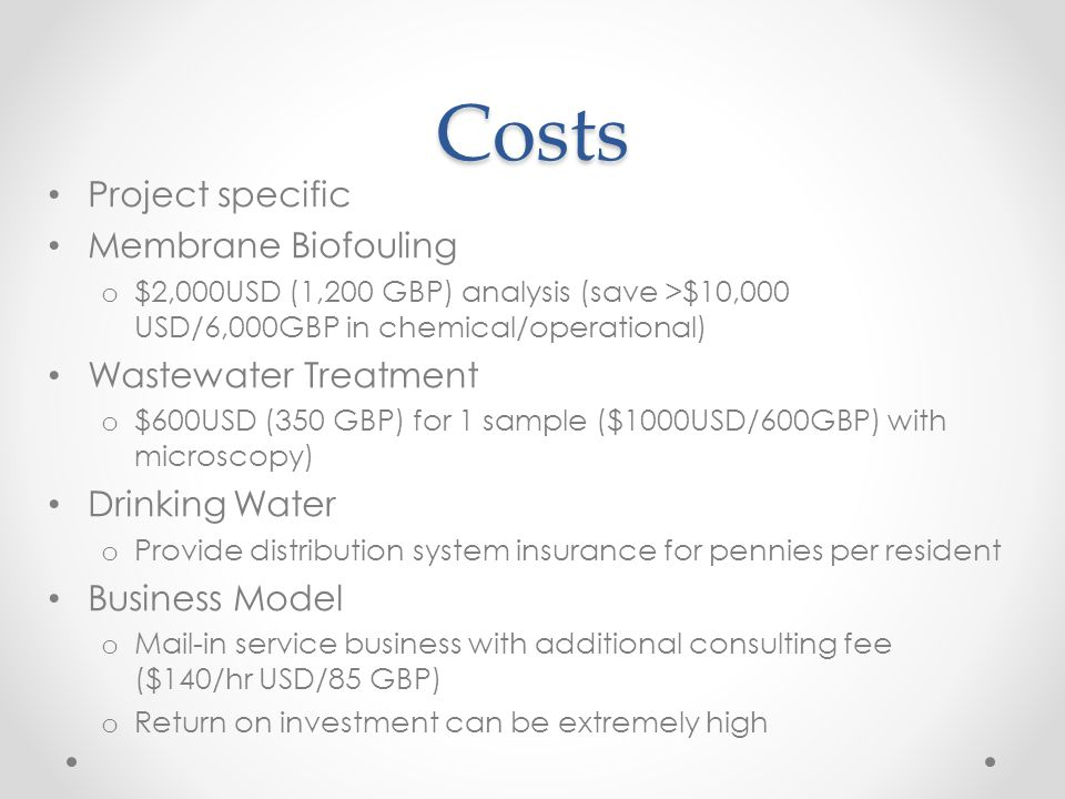 Costs Project specific Membrane Biofouling o $2,000USD (1,200 GBP) analysis (save >$10,000 USD/6,000GBP in chemical/operational) Wastewater Treatment