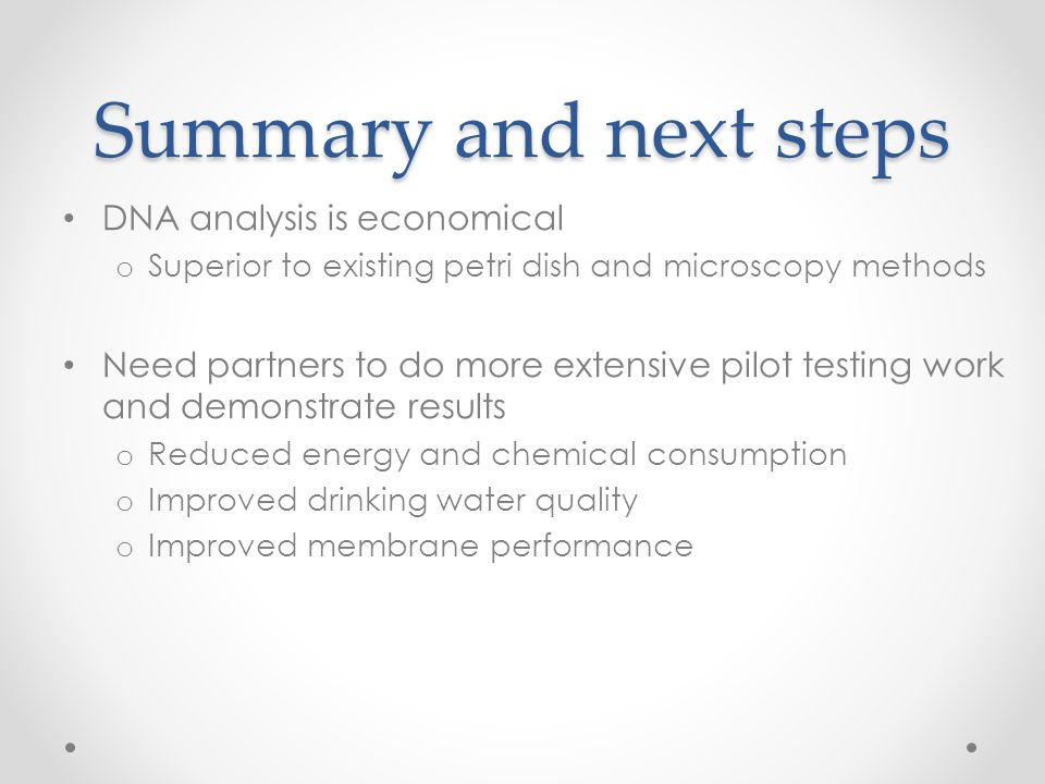 Summary and next steps DNA analysis is economical o Superior to existing petri dish and microscopy methods Need partners to do more extensive pilot te