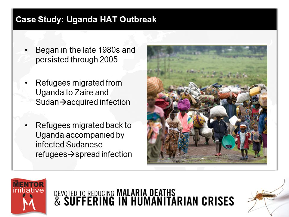 Case Study: Uganda HAT Outbreak Began in the late 1980s and persisted through 2005 Refugees migrated from Uganda to Zaire and Sudan  acquired infecti