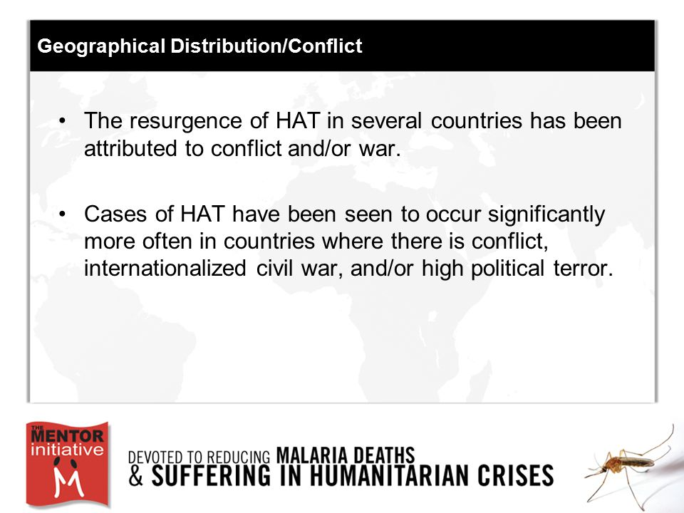 Geographical Distribution/Conflict The resurgence of HAT in several countries has been attributed to conflict and/or war. Cases of HAT have been seen