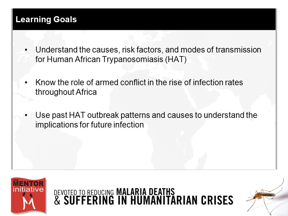 Learning Goals Understand the causes, risk factors, and modes of transmission for Human African Trypanosomiasis (HAT) Know the role of armed conflict in the rise of infection rates throughout Africa Use past HAT outbreak patterns and causes to understand the implications for future infection