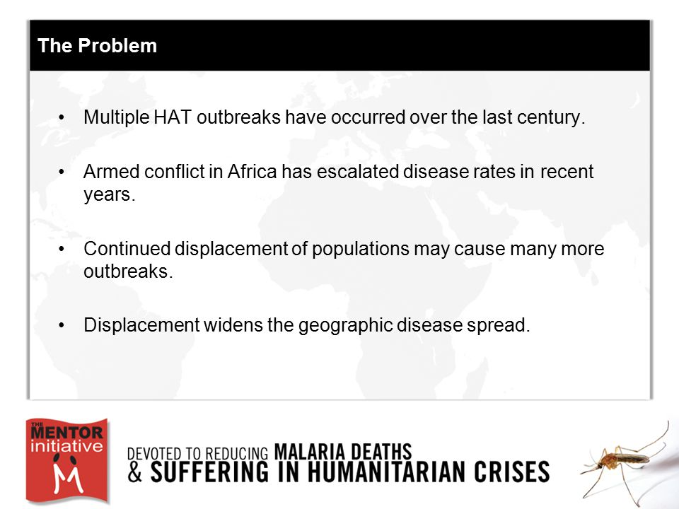 The Problem Multiple HAT outbreaks have occurred over the last century. Armed conflict in Africa has escalated disease rates in recent years. Continue