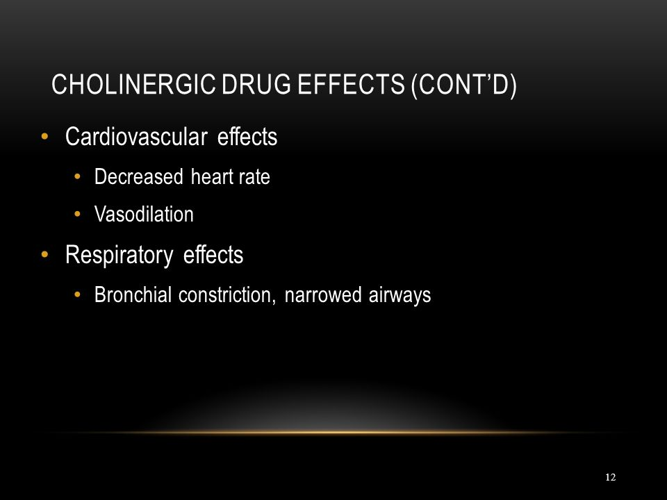 Cardiovascular effects Decreased heart rate Vasodilation Respiratory effects Bronchial constriction, narrowed airways CHOLINERGIC DRUG EFFECTS (CONT'D