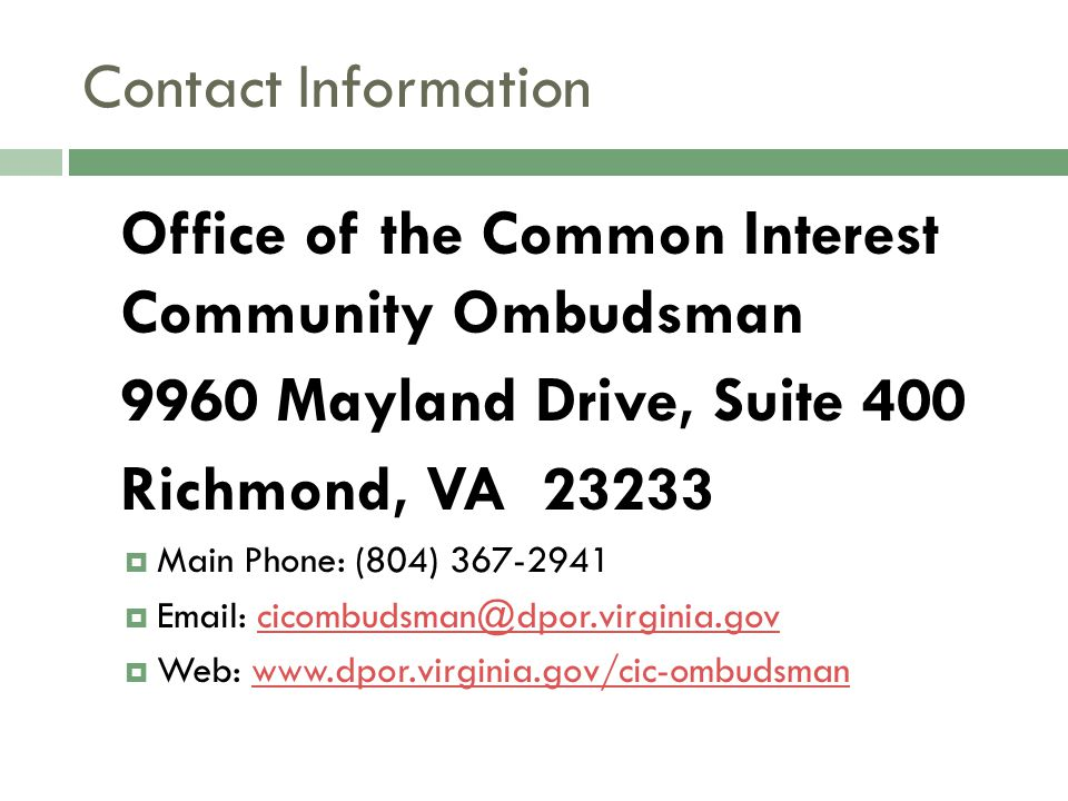 Contact Information Office of the Common Interest Community Ombudsman 9960 Mayland Drive, Suite 400 Richmond, VA 23233  Main Phone: (804) 367-2941 
