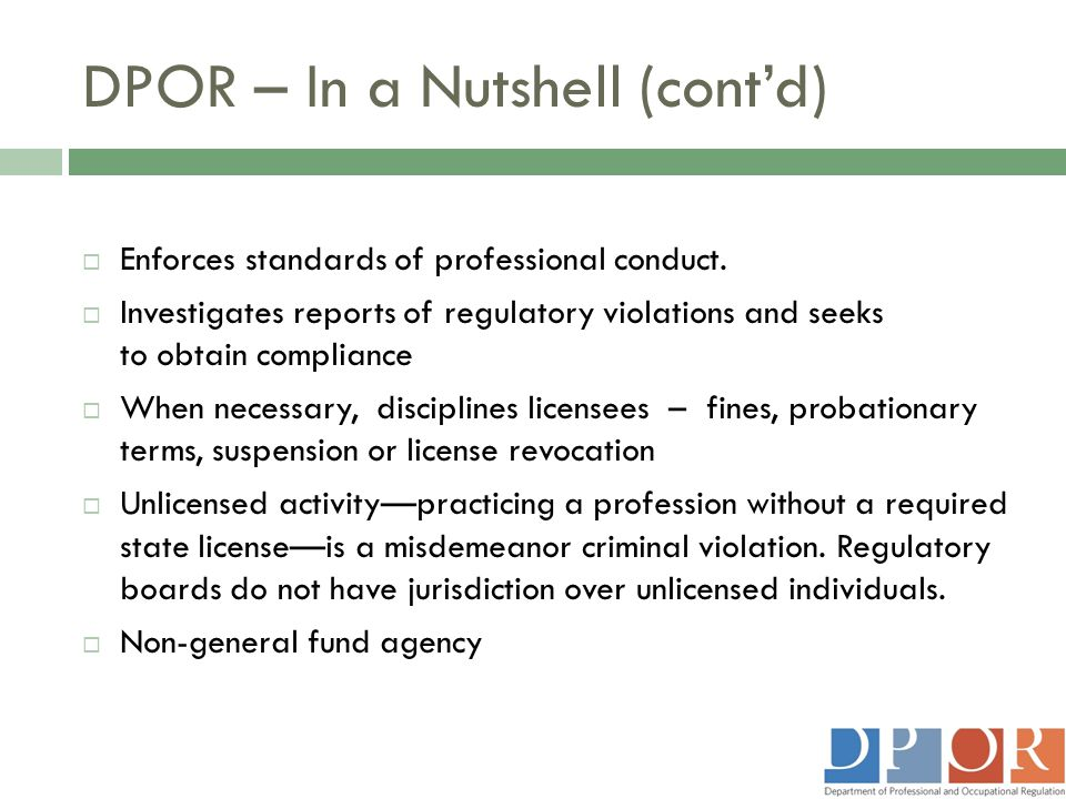 DPOR – In a Nutshell (cont'd)  Enforces standards of professional conduct.  Investigates reports of regulatory violations and seeks to obtain compli