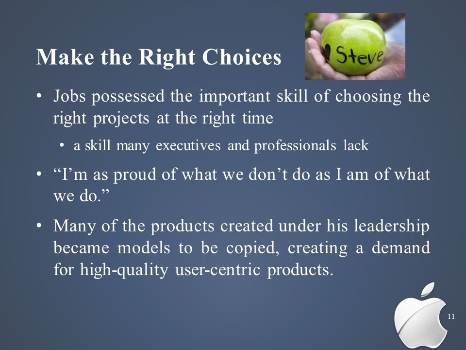 Make the Right Choices 11 Jobs possessed the important skill of choosing the right projects at the right time a skill many executives and professionals lack I'm as proud of what we don't do as I am of what we do. Many of the products created under his leadership became models to be copied, creating a demand for high-quality user-centric products.