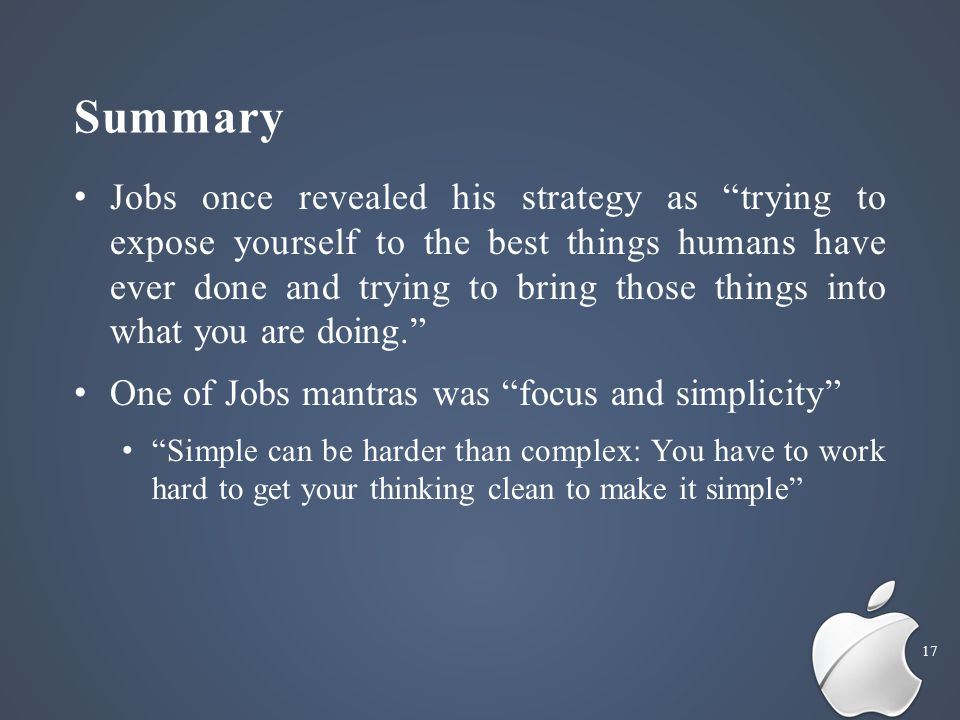 Summary 17 Jobs once revealed his strategy as trying to expose yourself to the best things humans have ever done and trying to bring those things into what you are doing. One of Jobs mantras was focus and simplicity Simple can be harder than complex: You have to work hard to get your thinking clean to make it simple