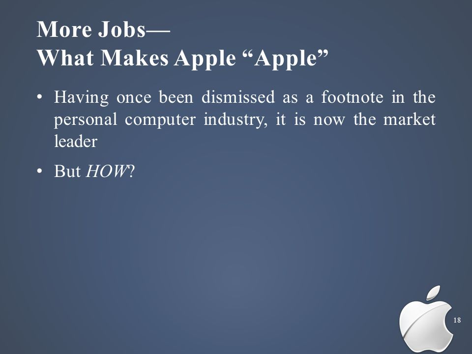 More Jobs— What Makes Apple Apple 18 Having once been dismissed as a footnote in the personal computer industry, it is now the market leader But HOW?