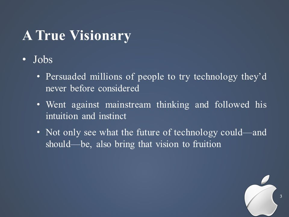 A True Visionary 3 Jobs Persuaded millions of people to try technology they'd never before considered Went against mainstream thinking and followed his intuition and instinct Not only see what the future of technology could—and should—be, also bring that vision to fruition